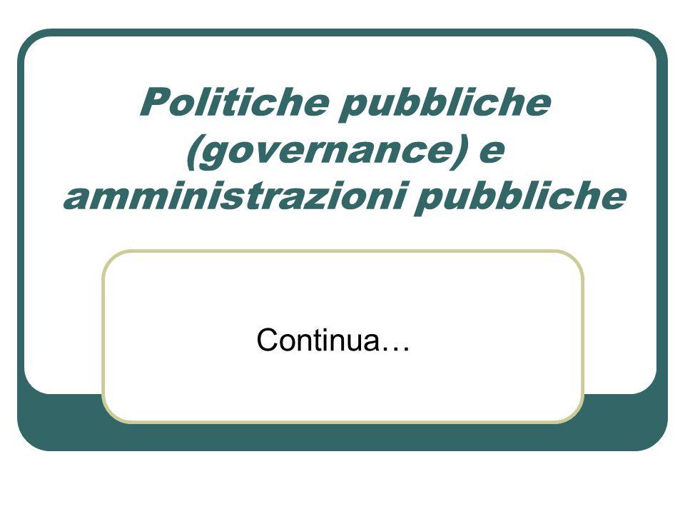 Politiche pubbliche (governance) e amministrazioni pubbliche Continua…