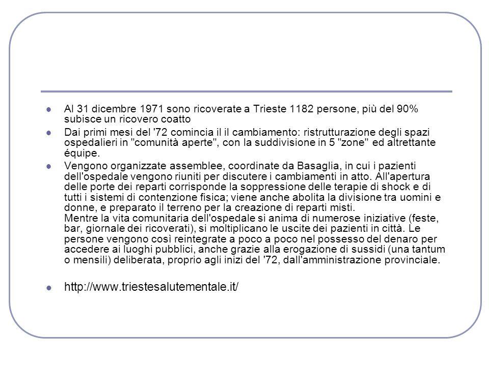 Al 31 dicembre 1971 sono ricoverate a Trieste 1182 persone, più del 90% subisce un ricovero coatto Dai primi mesi del 72 comincia il il cambiamento: ristrutturazione degli spazi ospedalieri in comunità aperte , con la suddivisione in 5 zone ed altrettante équipe.