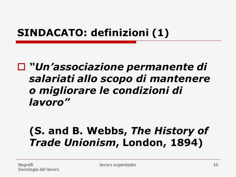 Negrelli Sociologia del lavoro lavoro organizzato10 SINDACATO: definizioni (1) Unassociazione permanente di salariati allo scopo di mantenere o migliorare le condizioni di lavoro (S.
