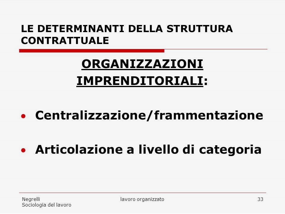 Negrelli Sociologia del lavoro lavoro organizzato33 LE DETERMINANTI DELLA STRUTTURA CONTRATTUALE ORGANIZZAZIONI IMPRENDITORIALI: Centralizzazione/frammentazione Articolazione a livello di categoria