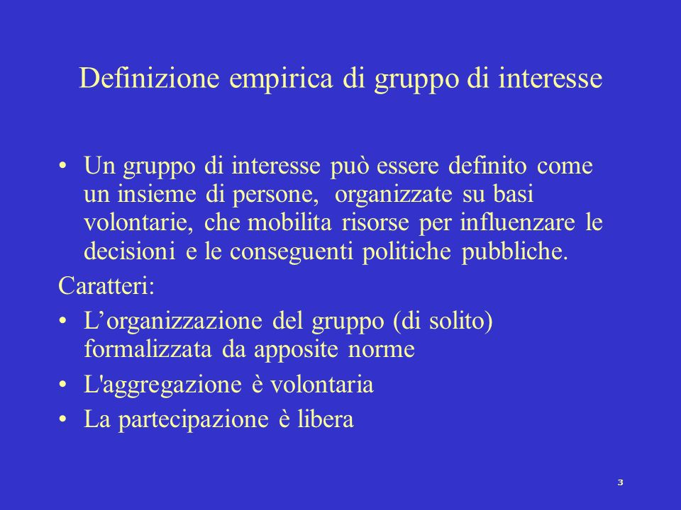 3 Definizione empirica di gruppo di interesse Un gruppo di interesse può essere definito come un insieme di persone, organizzate su basi volontarie, c