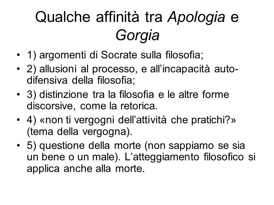 Qualche affinità tra Apologia e Gorgia 1) argomenti di Socrate sulla filosofia; 2) allusioni al processo, e allincapacità auto- difensiva della filosofia; 3) distinzione tra la filosofia e le altre forme discorsive, come la retorica.