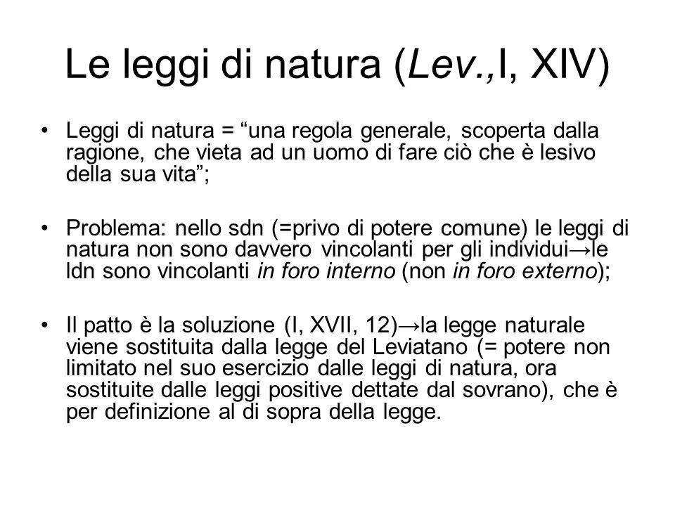 Le leggi di natura (Lev.,I, XIV) Leggi di natura = una regola generale, scoperta dalla ragione, che vieta ad un uomo di fare ciò che è lesivo della sua vita; Problema: nello sdn (=privo di potere comune) le leggi di natura non sono davvero vincolanti per gli individuile ldn sono vincolanti in foro interno (non in foro externo); Il patto è la soluzione (I, XVII, 12)la legge naturale viene sostituita dalla legge del Leviatano (= potere non limitato nel suo esercizio dalle leggi di natura, ora sostituite dalle leggi positive dettate dal sovrano), che è per definizione al di sopra della legge.