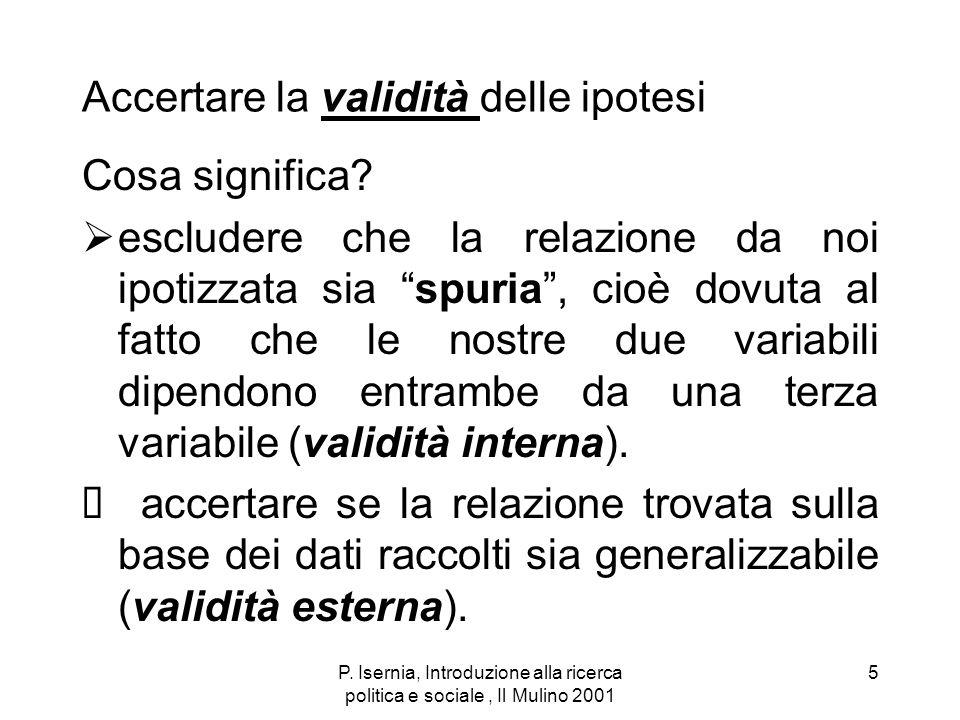 P. Isernia, Introduzione alla ricerca politica e sociale, Il Mulino 2001 5 Accertare la validità delle ipotesi Cosa significa? escludere che la relazi