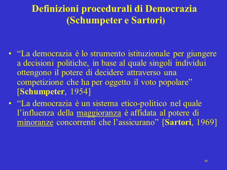 16 Definizioni procedurali di Democrazia (Schumpeter e Sartori ) La democrazia è lo strumento istituzionale per giungere a decisioni politiche, in base al quale singoli individui ottengono il potere di decidere attraverso una competizione che ha per oggetto il voto popolare [Schumpeter, 1954] La democrazia è un sistema etico-politico nel quale linfluenza della maggioranza è affidata al potere di minoranze concorrenti che lassicurano [Sartori, 1969]