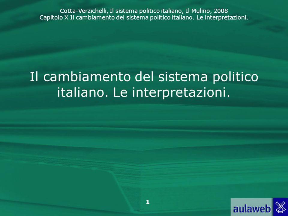 Cotta-Verzichelli, Il sistema politico italiano, Il Mulino, 2008 Capitolo X Il cambiamento del sistema politico italiano. Le interpretazioni. 1 Il cam