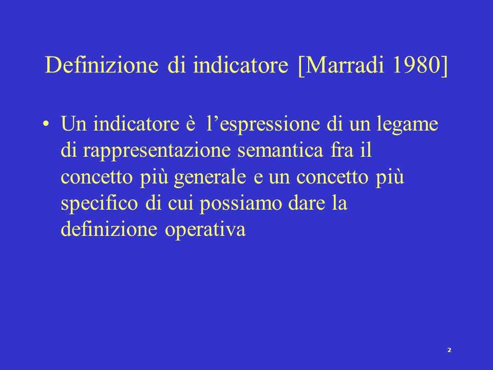 2 Definizione di indicatore [Marradi 1980] Un indicatore è lespressione di un legame di rappresentazione semantica fra il concetto più generale e un concetto più specifico di cui possiamo dare la definizione operativa