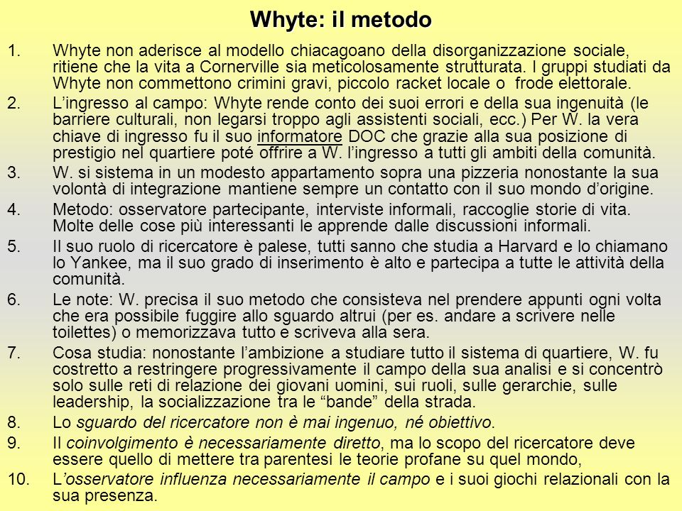 Whyte: il metodo 1.Whyte non aderisce al modello chiacagoano della disorganizzazione sociale, ritiene che la vita a Cornerville sia meticolosamente strutturata.