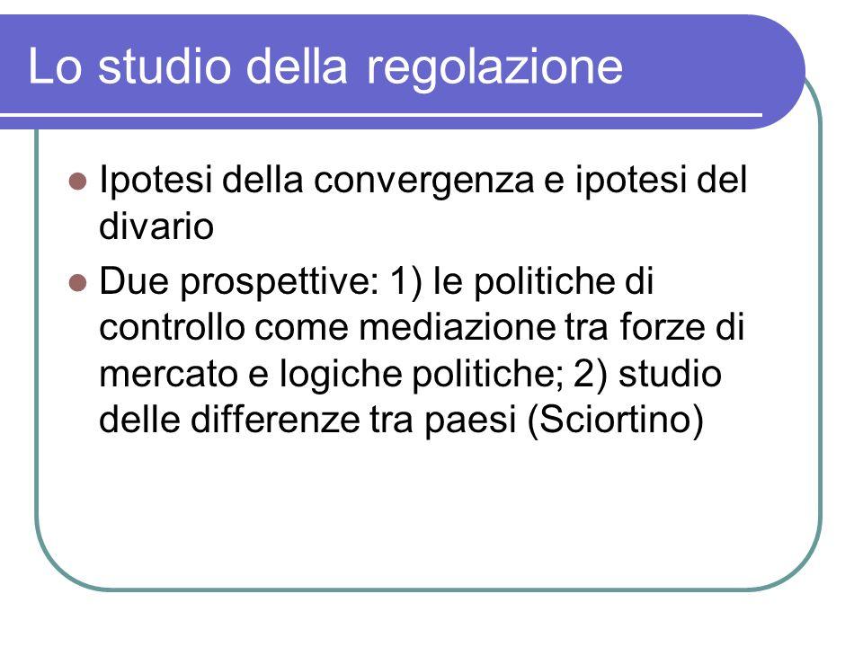 Lo studio della regolazione Ipotesi della convergenza e ipotesi del divario Due prospettive: 1) le politiche di controllo come mediazione tra forze di