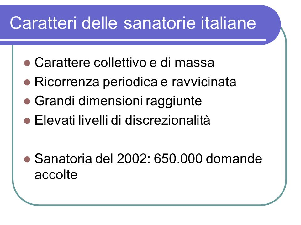 Caratteri delle sanatorie italiane Carattere collettivo e di massa Ricorrenza periodica e ravvicinata Grandi dimensioni raggiunte Elevati livelli di d