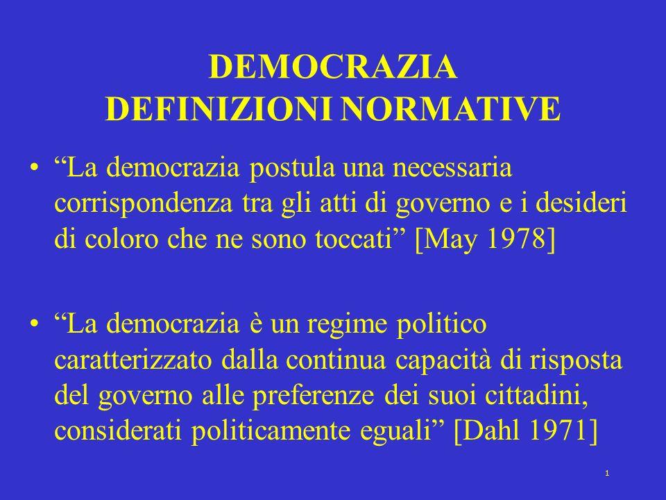 2 DEMOCRAZIA DEFINIZIONI PROCEDURALI La democrazia è lo strumento istituzionale per giungere a decisioni politiche, in base al quale singoli individui ottengono il potere di decidere attraverso una competizione che ha per oggetto il voto popolare [Schumpeter, 1954] La democrazia è un sistema etico-politico nel quale linfluenza della maggioranza è affidata al potere di minoranze concorrenti che lassicurano [Sartori, 1969]