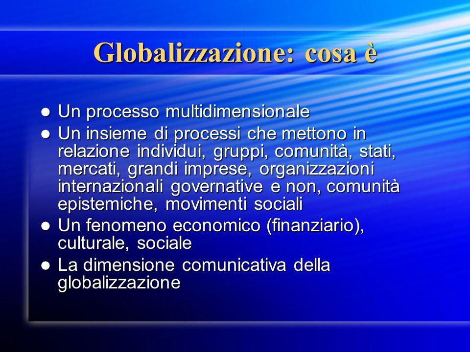 Globalizzazione: cosa è Un processo multidimensionale Un processo multidimensionale Un insieme di processi che mettono in relazione individui, gruppi,