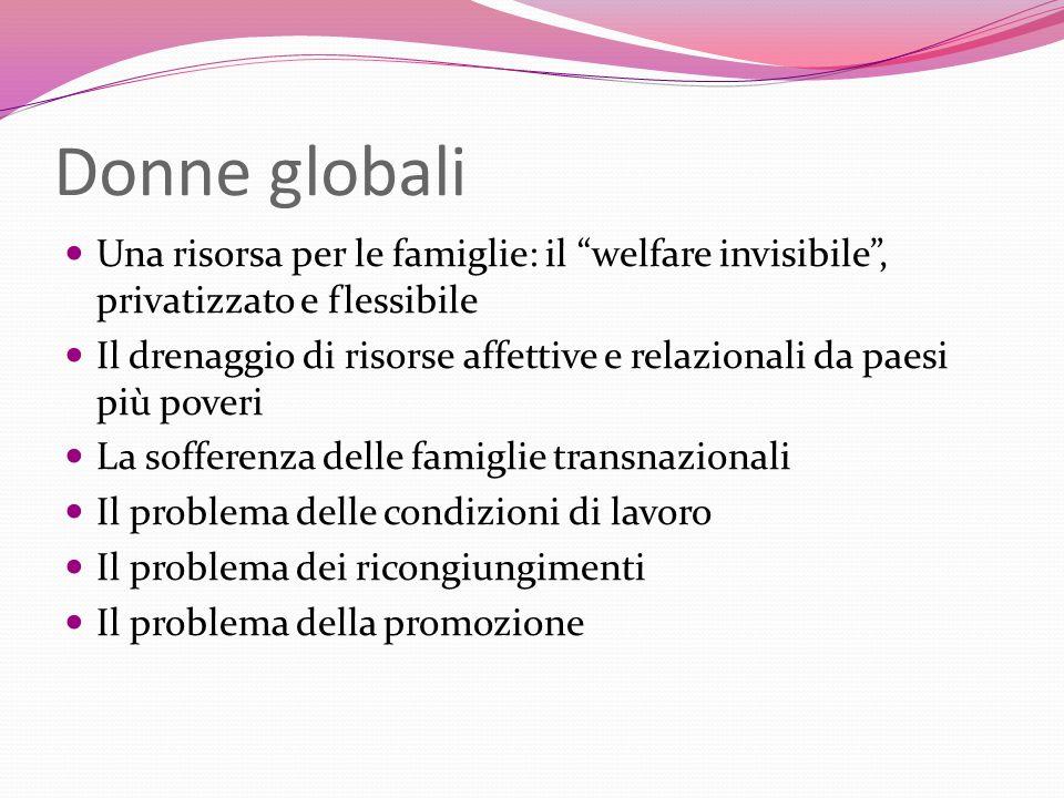 Donne globali Una risorsa per le famiglie: il welfare invisibile, privatizzato e flessibile Il drenaggio di risorse affettive e relazionali da paesi p