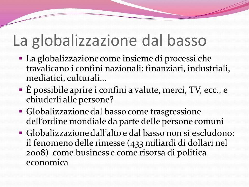 La globalizzazione dal basso La globalizzazione come insieme di processi che travalicano i confini nazionali: finanziari, industriali, mediatici, cult