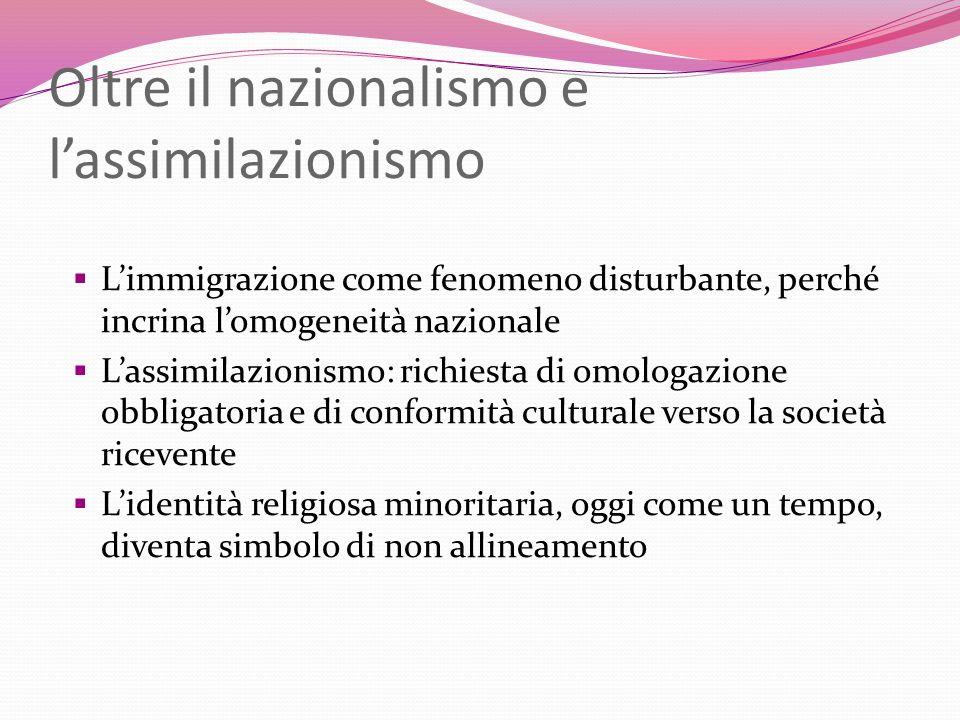 Oltre il nazionalismo e lassimilazionismo Limmigrazione come fenomeno disturbante, perché incrina lomogeneità nazionale Lassimilazionismo: richiesta d