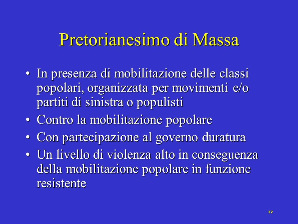 12 Pretorianesimo di Massa In presenza di mobilitazione delle classi popolari, organizzata per movimenti e/o partiti di sinistra o populistiIn presenz