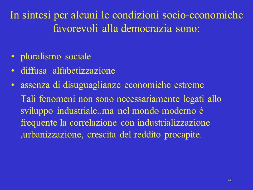 11 In sintesi per alcuni le condizioni socio-economiche favorevoli alla democrazia sono: pluralismo sociale diffusa alfabetizzazione assenza di disugu