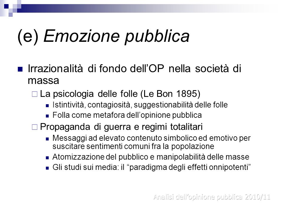 (e) Emozione pubblica Irrazionalità di fondo dellOP nella società di massa La psicologia delle folle (Le Bon 1895) Istintività, contagiosità, suggesti