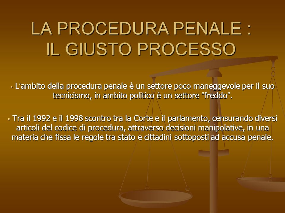 LA PROCEDURA PENALE : IL GIUSTO PROCESSO Lambito della procedura penale è un settore poco maneggevole per il suo tecnicismo, in ambito politico è un settore freddo.
