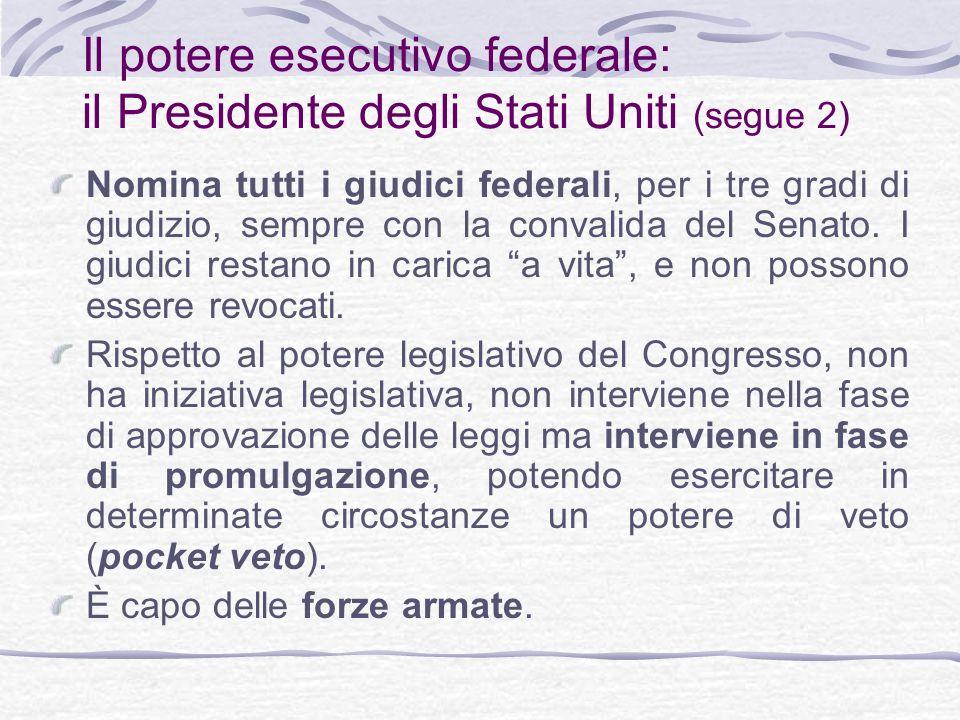 Il potere esecutivo federale: il Presidente degli Stati Uniti (segue 2) Nomina tutti i giudici federali, per i tre gradi di giudizio, sempre con la convalida del Senato.