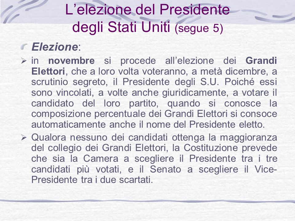 Lelezione del Presidente degli Stati Uniti (segue 5) Elezione: in novembre si procede allelezione dei Grandi Elettori, che a loro volta voteranno, a metà dicembre, a scrutinio segreto, il Presidente degli S.U.
