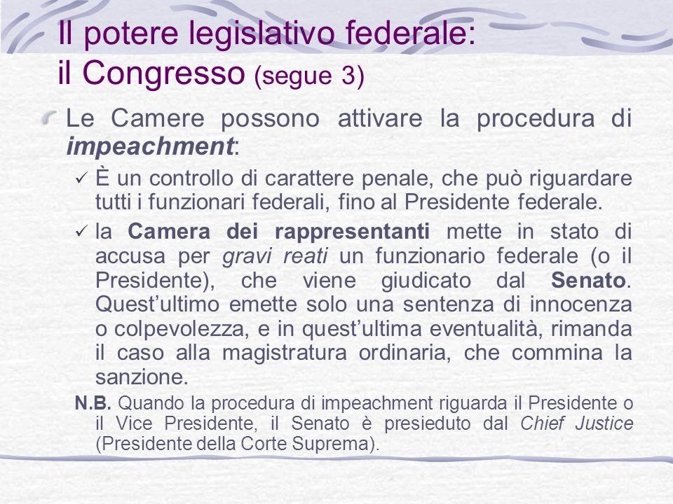 Il potere legislativo federale: il Congresso (segue 3) Le Camere possono attivare la procedura di impeachment: È un controllo di carattere penale, che può riguardare tutti i funzionari federali, fino al Presidente federale.