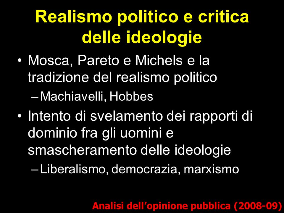 Realismo politico e critica delle ideologie Analisi dellopinione pubblica (2008-09) Mosca, Pareto e Michels e la tradizione del realismo politico –Mac