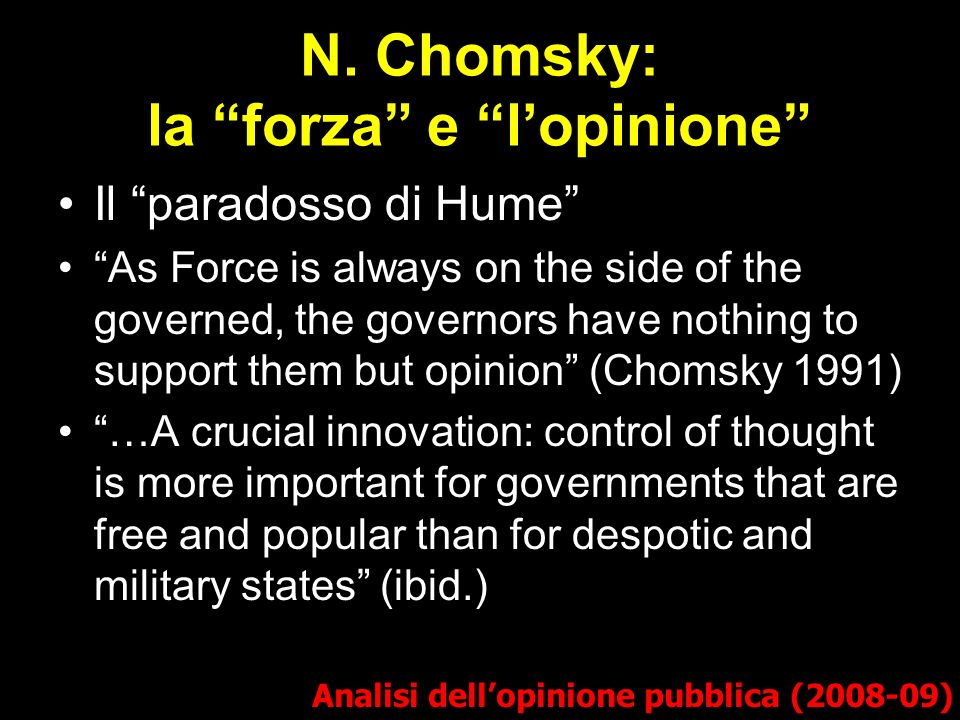 N. Chomsky: la forza e lopinione Analisi dellopinione pubblica (2008-09) Il paradosso di Hume As Force is always on the side of the governed, the gove