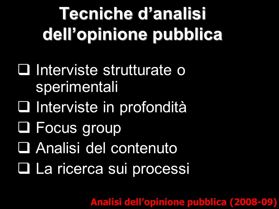 Tecniche danalisi dellopinione pubblica Analisi dellopinione pubblica (2008-09) Interviste strutturate o sperimentali Interviste in profondità Focus group Analisi del contenuto La ricerca sui processi
