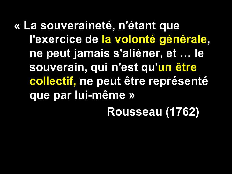 « La souveraineté, n étant que l exercice de la volonté générale, ne peut jamais s aliéner, et … le souverain, qui n est qu un être collectif, ne peut être représenté que par lui-même » Rousseau (1762)