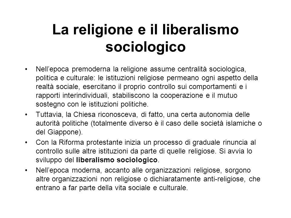 La religione e il liberalismo sociologico Nellepoca premoderna la religione assume centralità sociologica, politica e culturale: le istituzioni religi