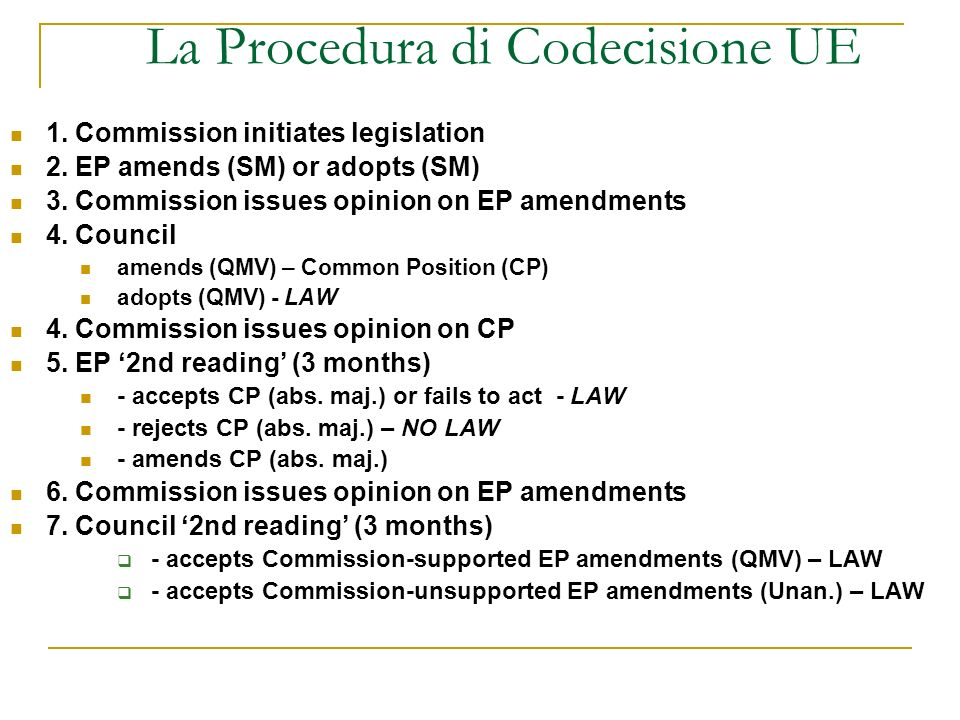 La Procedura di Codecisione UE 1. Commission initiates legislation 2. EP amends (SM) or adopts (SM) 3. Commission issues opinion on EP amendments 4. C