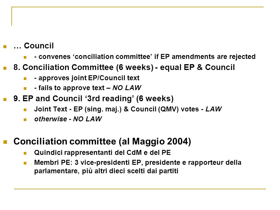 … Council - convenes conciliation committee if EP amendments are rejected 8. Conciliation Committee (6 weeks) - equal EP & Council - approves joint EP