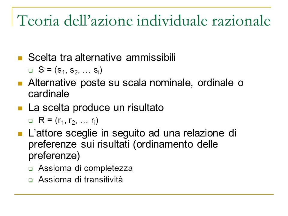 Teoria dellazione individuale razionale Scelta tra alternative ammissibili S = (s 1, s 2, … s i ) Alternative poste su scala nominale, ordinale o card
