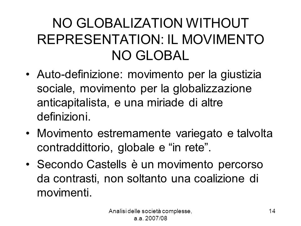 Analisi delle società complesse, a.a. 2007/08 14 NO GLOBALIZATION WITHOUT REPRESENTATION: IL MOVIMENTO NO GLOBAL Auto-definizione: movimento per la gi