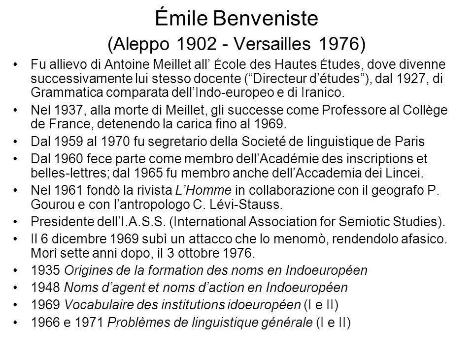 Émile Benveniste (Aleppo 1902 - Versailles 1976) Fu allievo di Antoine Meillet all É cole des Hautes É tudes, dove divenne successivamente lui stesso docente (Directeur détudes), dal 1927, di Grammatica comparata dellIndo-europeo e di Iranico.