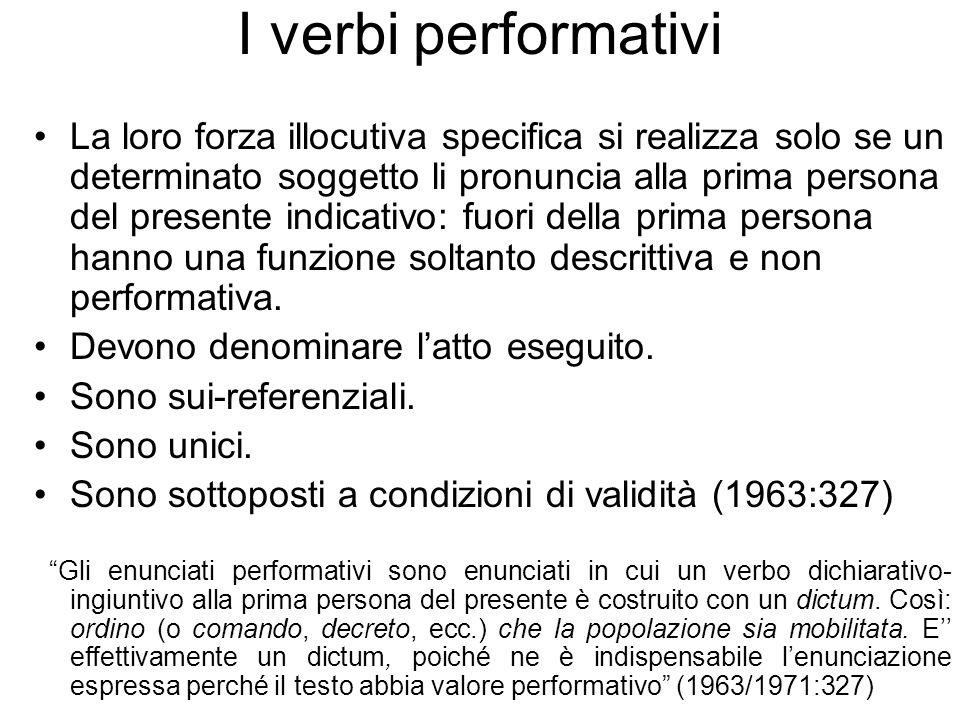 I verbi performativi La loro forza illocutiva specifica si realizza solo se un determinato soggetto li pronuncia alla prima persona del presente indicativo: fuori della prima persona hanno una funzione soltanto descrittiva e non performativa.