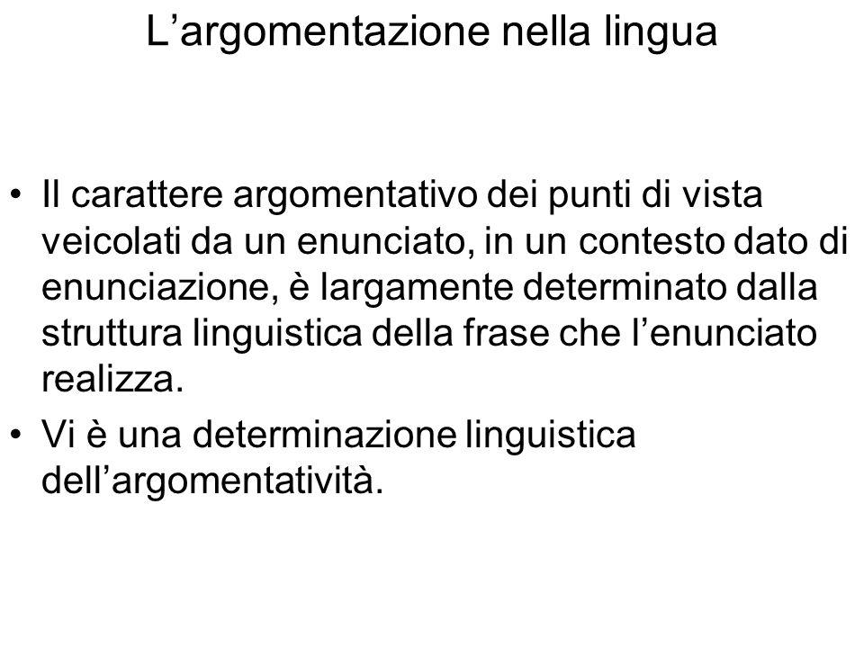 Largomentazione nella lingua Il carattere argomentativo dei punti di vista veicolati da un enunciato, in un contesto dato di enunciazione, è largamente determinato dalla struttura linguistica della frase che lenunciato realizza.
