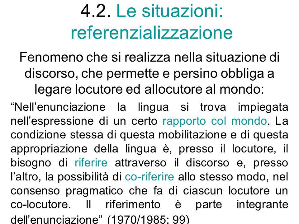 4.2. Le situazioni: referenzializzazione Fenomeno che si realizza nella situazione di discorso, che permette e persino obbliga a legare locutore ed al