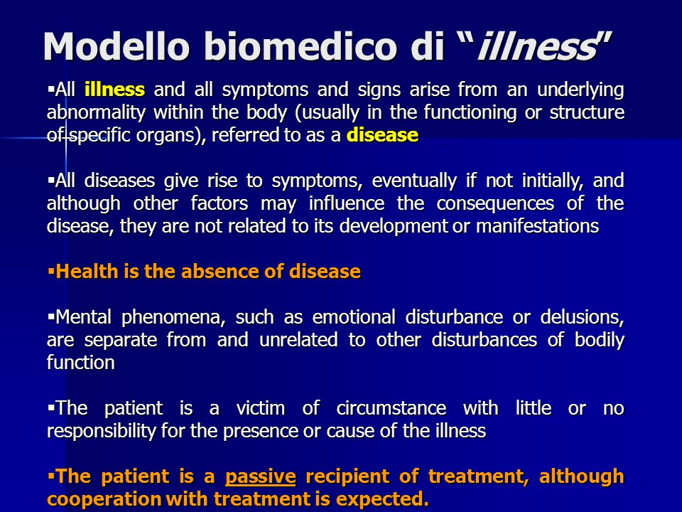 All illness and all symptoms and signs arise from an underlying abnormality within the body (usually in the functioning or structure of specific organs), referred to as a disease All illness and all symptoms and signs arise from an underlying abnormality within the body (usually in the functioning or structure of specific organs), referred to as a disease All diseases give rise to symptoms, eventually if not initially, and although other factors may influence the consequences of the disease, they are not related to its development or manifestations All diseases give rise to symptoms, eventually if not initially, and although other factors may influence the consequences of the disease, they are not related to its development or manifestations Health is the absence of disease Health is the absence of disease Mental phenomena, such as emotional disturbance or delusions, are separate from and unrelated to other disturbances of bodily function Mental phenomena, such as emotional disturbance or delusions, are separate from and unrelated to other disturbances of bodily function The patient is a victim of circumstance with little or no responsibility for the presence or cause of the illness The patient is a victim of circumstance with little or no responsibility for the presence or cause of the illness The patient is a passive recipient of treatment, although cooperation with treatment is expected.
