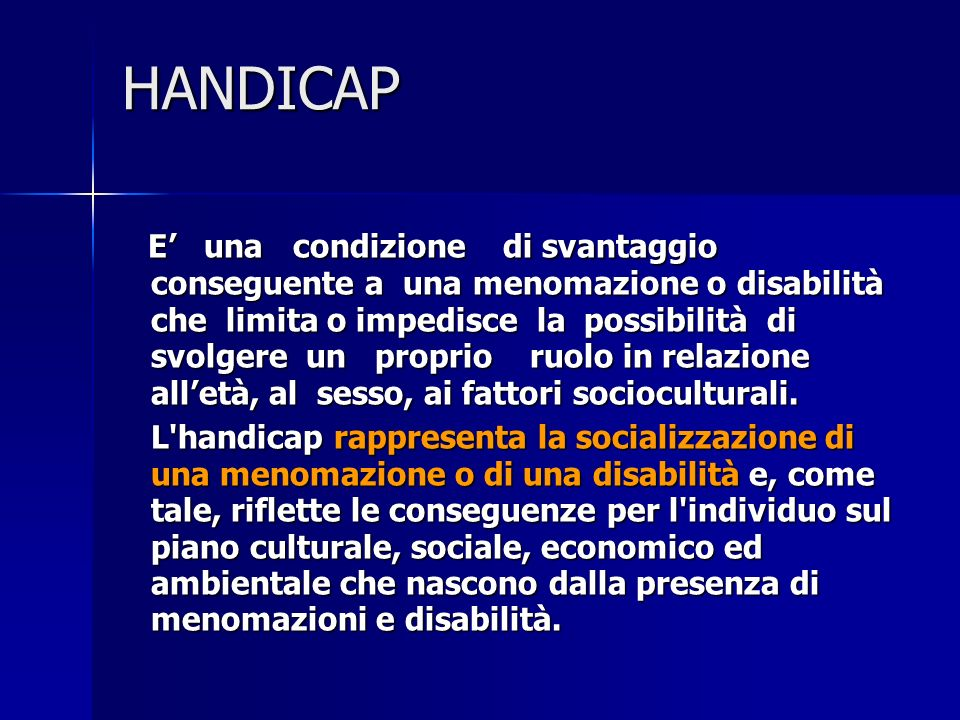 HANDICAP E una condizione di svantaggio conseguente a una menomazione o disabilità che limita o impedisce la possibilità di svolgere un proprio ruolo in relazione alletà, al sesso, ai fattori socioculturali.