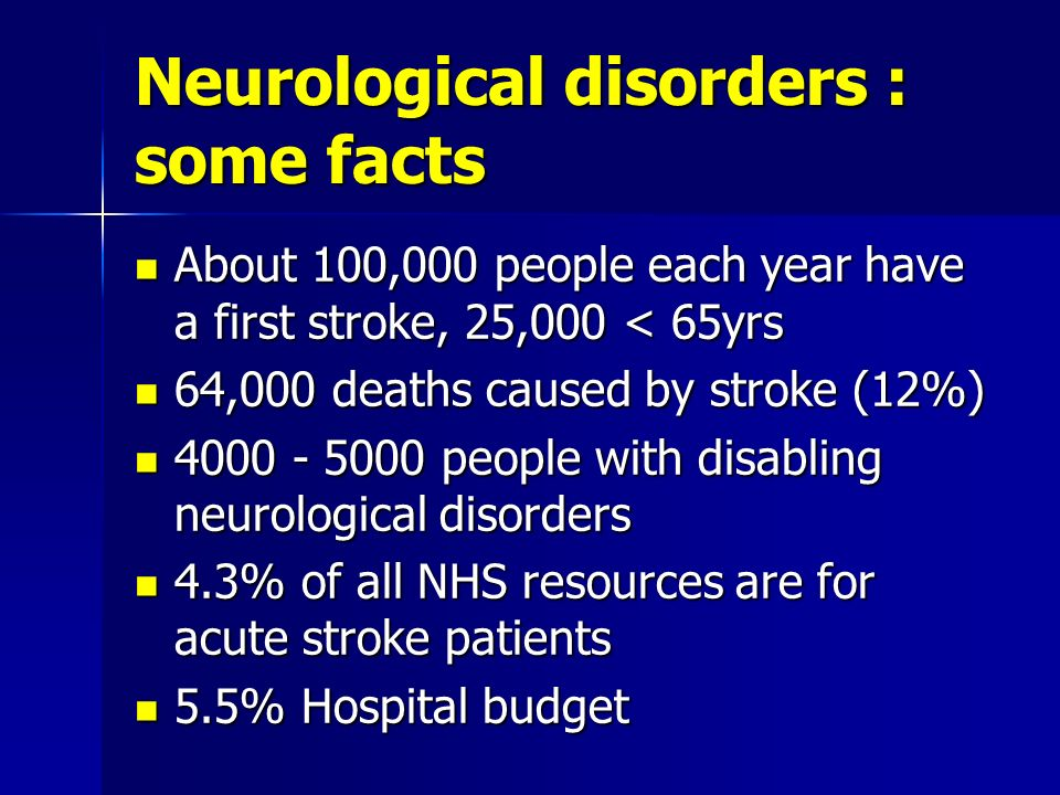 Neurological disorders : some facts About 100,000 people each year have a first stroke, 25,000 < 65yrs About 100,000 people each year have a first str