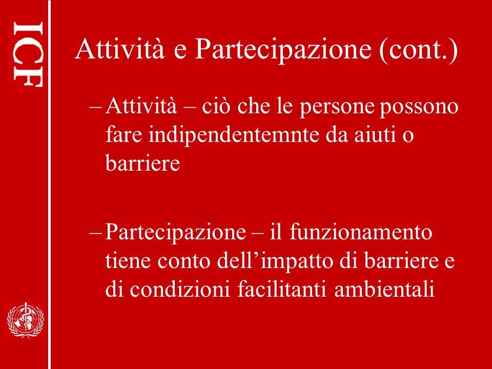 Attività e Partecipazione (cont.) –Attività – ciò che le persone possono fare indipendentemnte da aiuti o barriere –Partecipazione – il funzionamento