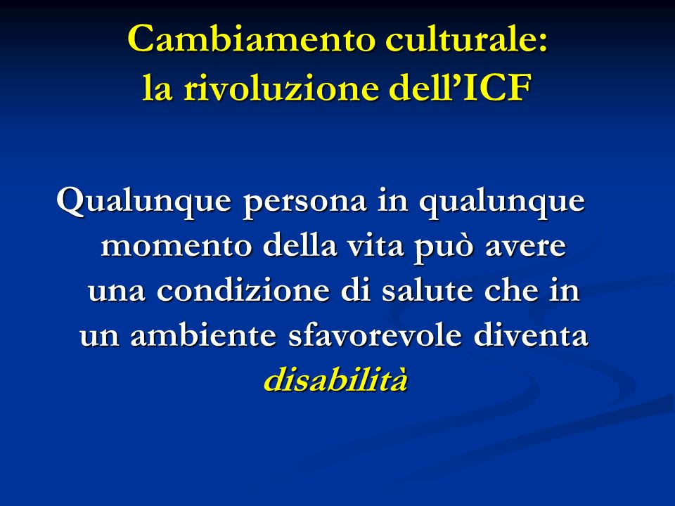 Cambiamento culturale: la rivoluzione dellICF Qualunque persona in qualunque momento della vita può avere una condizione di salute che in un ambiente sfavorevole diventa disabilità