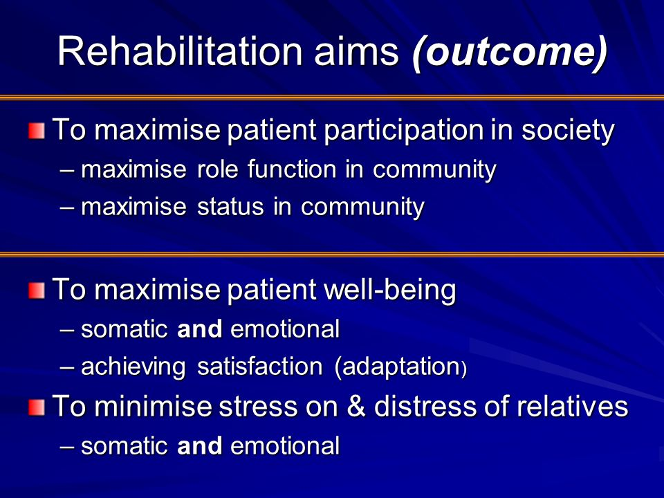 Rehabilitation aims (outcome) To maximise patient participation in society –maximise role function in community –maximise status in community To maxim