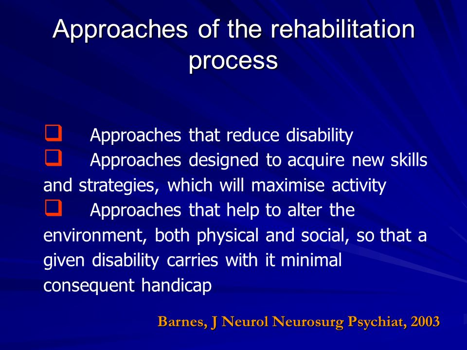 Approaches of the rehabilitation process Approaches that reduce disability Approaches designed to acquire new skills and strategies, which will maximi