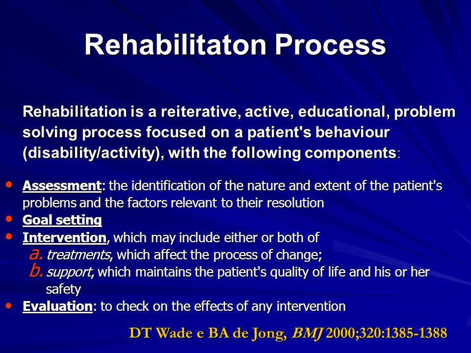 Rehabilitaton Process Rehabilitation is a reiterative, active, educational, problem solving process focused on a patient's behaviour (disability/activ
