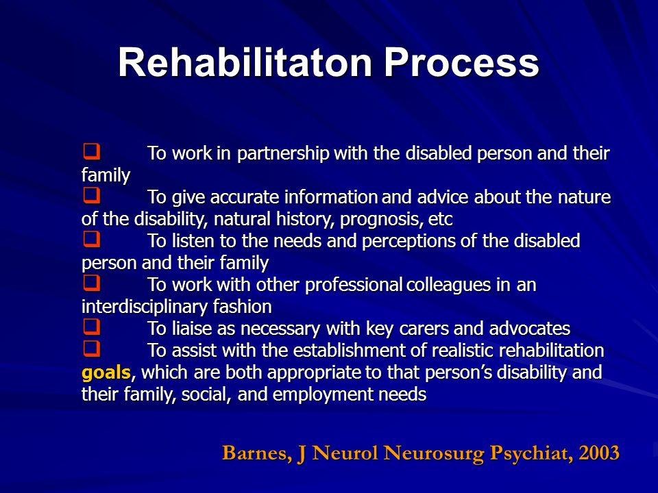 Rehabilitaton Process Barnes, J Neurol Neurosurg Psychiat, 2003 To work in partnership with the disabled person and their family To work in partnershi