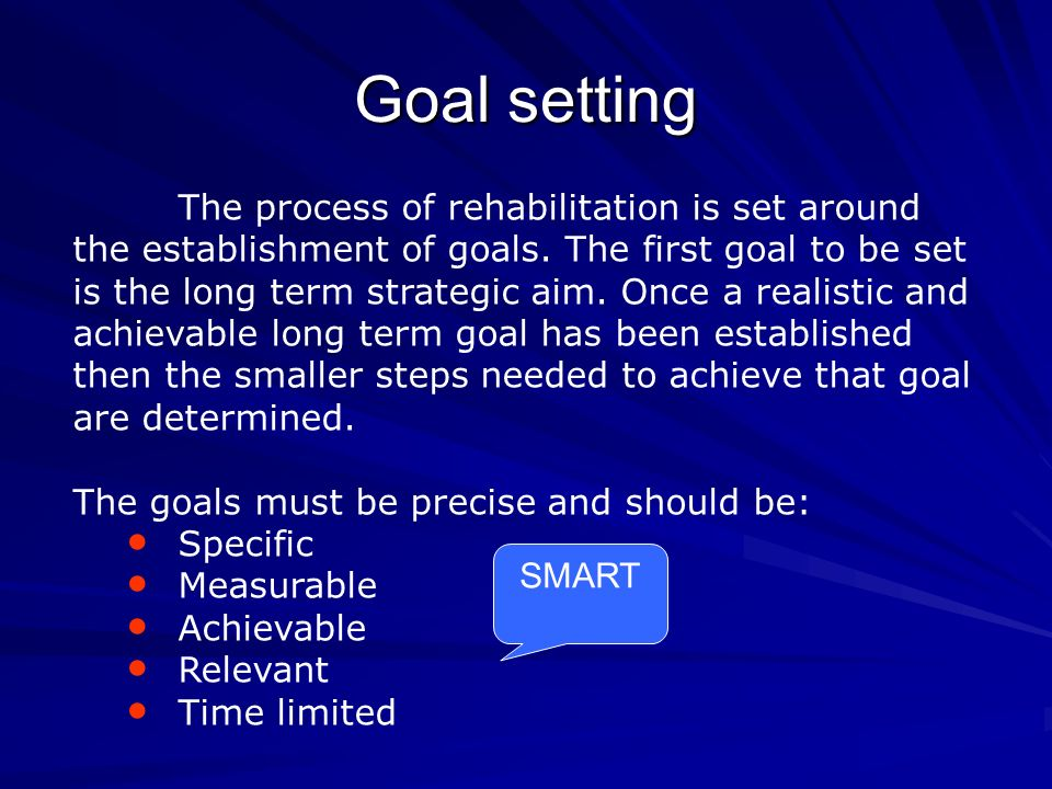 Goal setting The process of rehabilitation is set around the establishment of goals. The first goal to be set is the long term strategic aim. Once a r