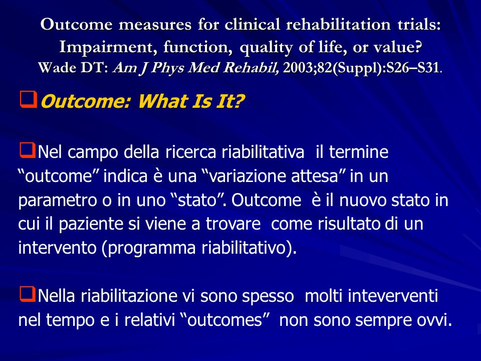Outcome measures for clinical rehabilitation trials: Impairment, function, quality of life, or value? Wade DT: Am J Phys Med Rehabil, 2003;82(Suppl):S